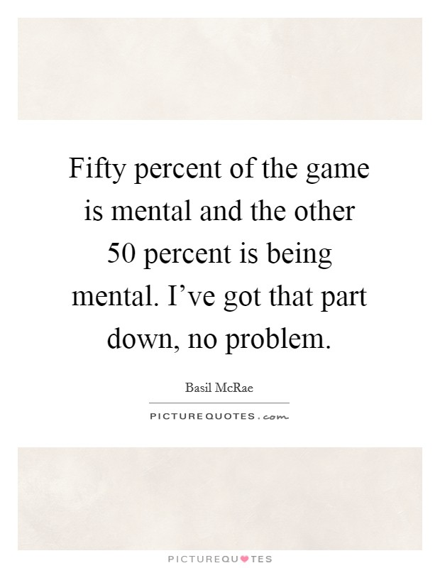 Fifty percent of the game is mental and the other 50 percent is being mental. I've got that part down, no problem Picture Quote #1