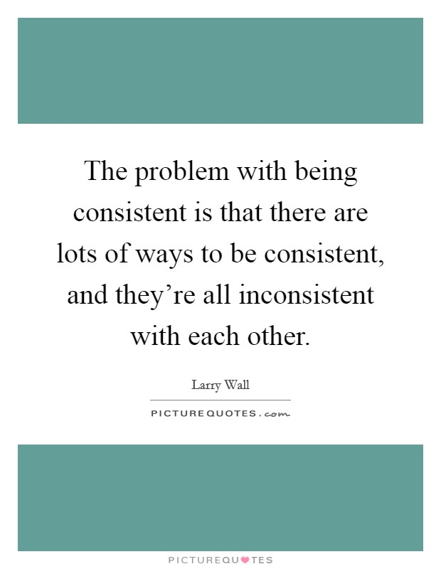 The problem with being consistent is that there are lots of ways to be consistent, and they're all inconsistent with each other Picture Quote #1