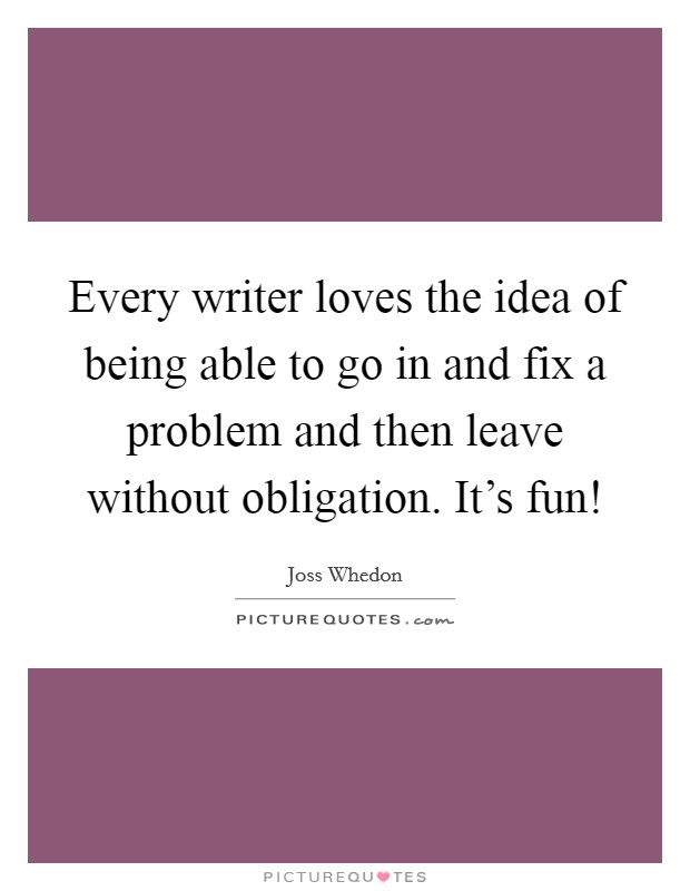 Every writer loves the idea of being able to go in and fix a problem and then leave without obligation. It's fun! Picture Quote #1