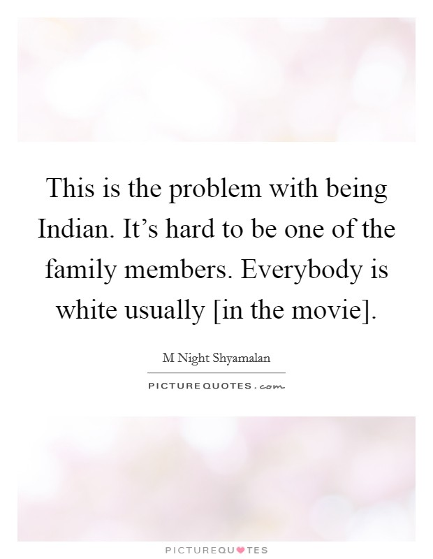 This is the problem with being Indian. It's hard to be one of the family members. Everybody is white usually [in the movie] Picture Quote #1