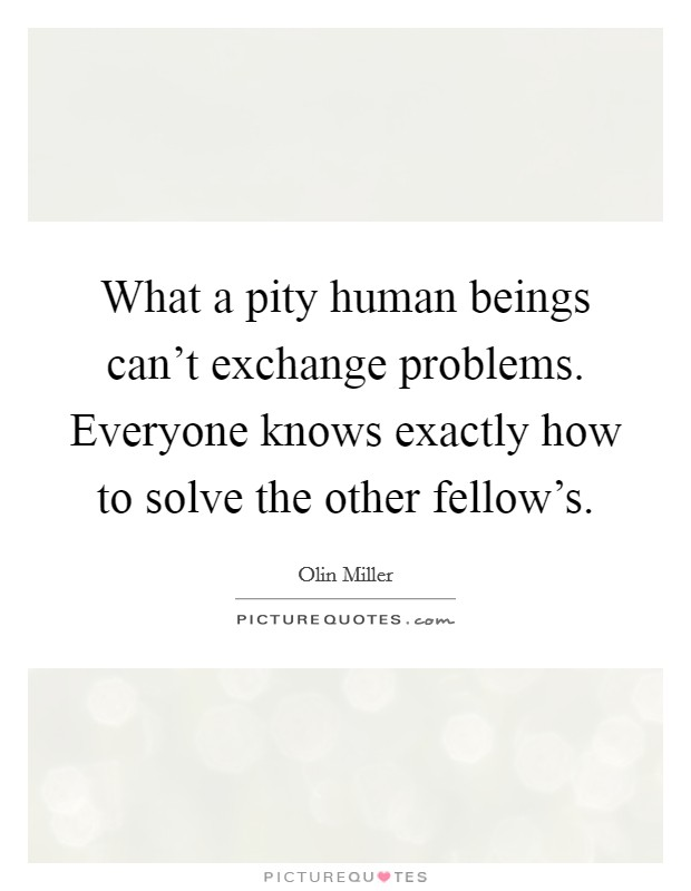 What a pity human beings can't exchange problems. Everyone knows exactly how to solve the other fellow's Picture Quote #1