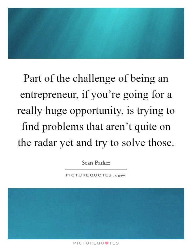 Part of the challenge of being an entrepreneur, if you're going for a really huge opportunity, is trying to find problems that aren't quite on the radar yet and try to solve those Picture Quote #1