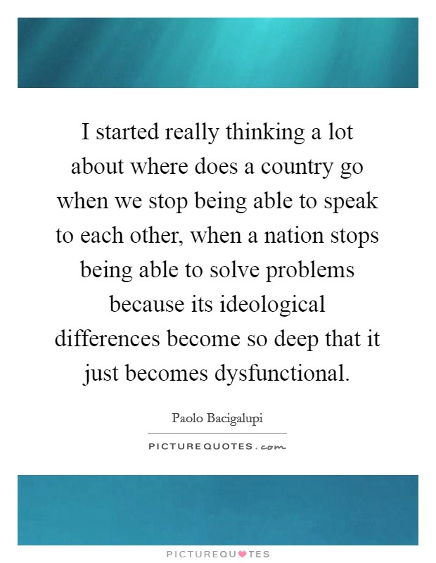 I started really thinking a lot about where does a country go when we stop being able to speak to each other, when a nation stops being able to solve problems because its ideological differences become so deep that it just becomes dysfunctional Picture Quote #1