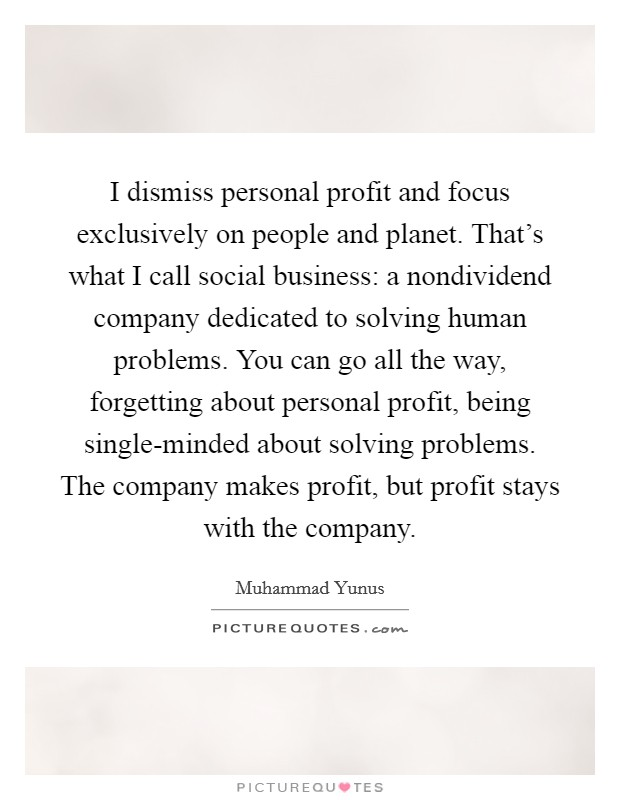 I dismiss personal profit and focus exclusively on people and planet. That's what I call social business: a nondividend company dedicated to solving human problems. You can go all the way, forgetting about personal profit, being single-minded about solving problems. The company makes profit, but profit stays with the company Picture Quote #1