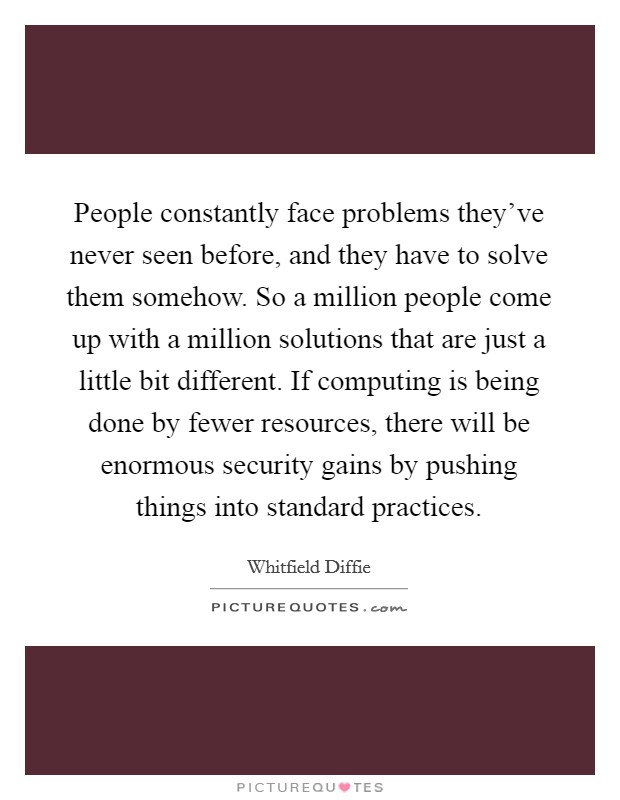 People constantly face problems they've never seen before, and they have to solve them somehow. So a million people come up with a million solutions that are just a little bit different. If computing is being done by fewer resources, there will be enormous security gains by pushing things into standard practices Picture Quote #1
