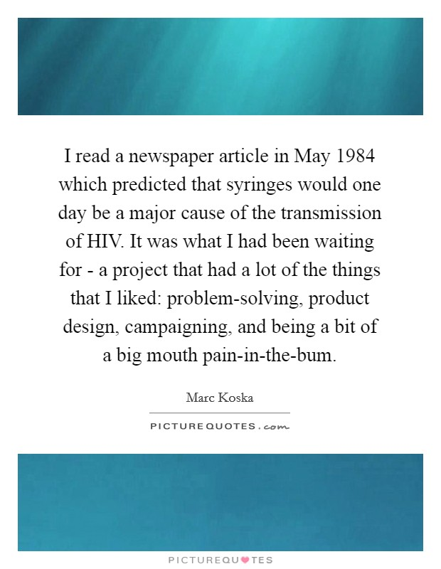 I read a newspaper article in May 1984 which predicted that syringes would one day be a major cause of the transmission of HIV. It was what I had been waiting for - a project that had a lot of the things that I liked: problem-solving, product design, campaigning, and being a bit of a big mouth pain-in-the-bum Picture Quote #1