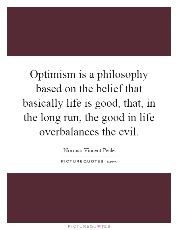 Optimism is a philosophy based on the belief that basically life is good, that, in the long run, the good in life overbalances the evil Picture Quote #1