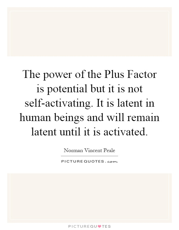 The power of the Plus Factor is potential but it is not self-activating. It is latent in human beings and will remain latent until it is activated Picture Quote #1