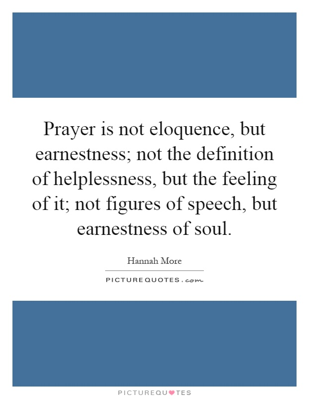 Prayer is not eloquence, but earnestness; not the definition of helplessness, but the feeling of it; not figures of speech, but earnestness of soul Picture Quote #1