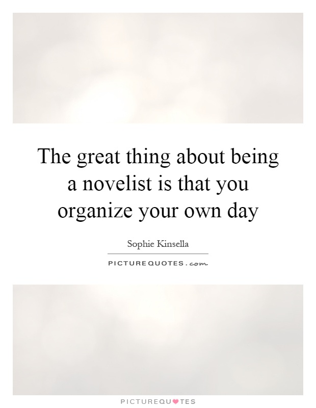 The great thing about being a novelist is that you organize your own day Picture Quote #1