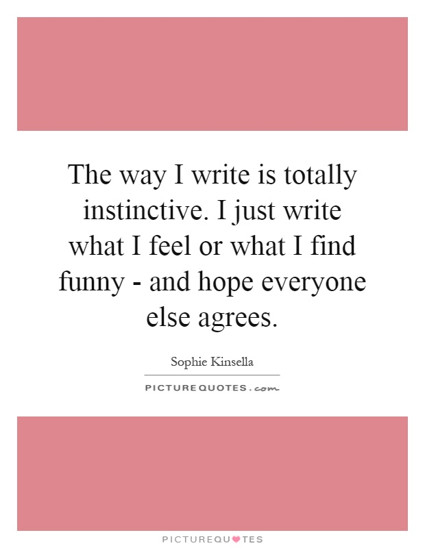 The way I write is totally instinctive. I just write what I feel or what I find funny - and hope everyone else agrees Picture Quote #1