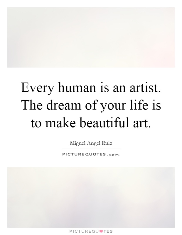 Every human is an artist. The dream of your life is to make beautiful art Picture Quote #1