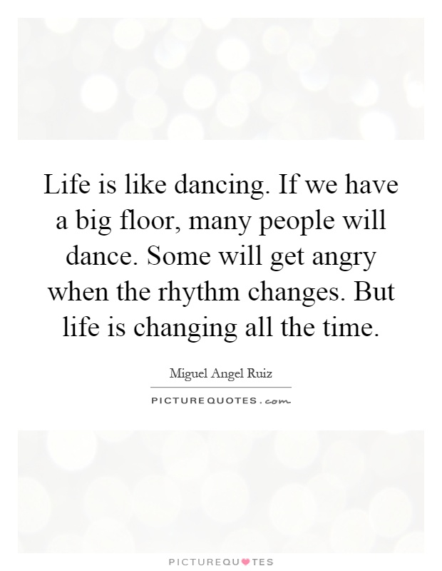 Life is like dancing. If we have a big floor, many people will dance. Some will get angry when the rhythm changes. But life is changing all the time Picture Quote #1