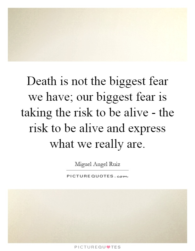 Death is not the biggest fear we have; our biggest fear is taking the risk to be alive - the risk to be alive and express what we really are Picture Quote #1