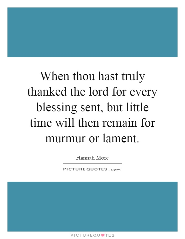 When thou hast truly thanked the lord for every blessing sent, but little time will then remain for murmur or lament Picture Quote #1