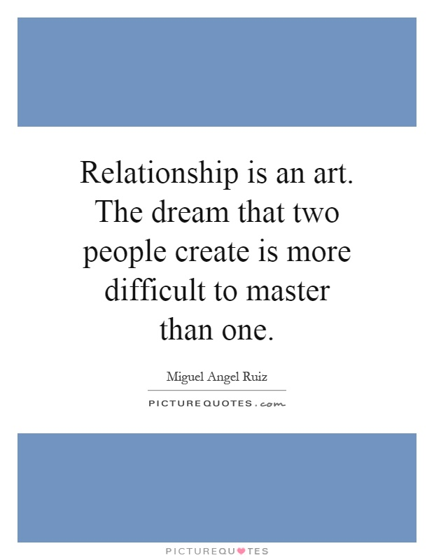 Relationship is an art. The dream that two people create is more difficult to master than one Picture Quote #1
