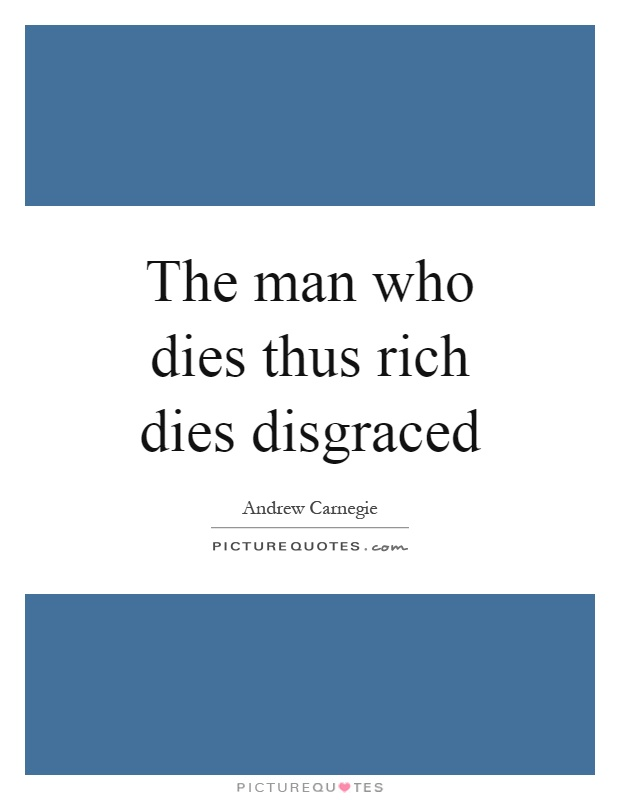 "the person who dies rich dies disgraced essay The rise of the new global elite andrew ""the man who dies rich dies disgraced"" carnegie transformed ""a person in africa who runs a big african."