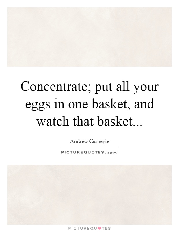 Concentrate; put all your eggs in one basket, and watch that basket Picture Quote #1