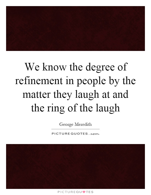 We know the degree of refinement in people by the matter ...