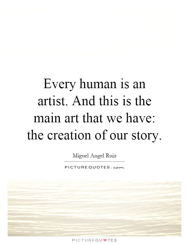 Every human is an artist. And this is the main art that we have: the creation of our story Picture Quote #1