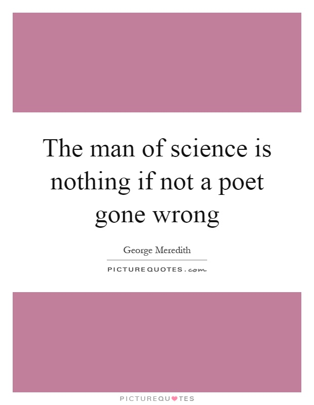 The man of science is nothing if not a poet gone wrong Picture Quote #1