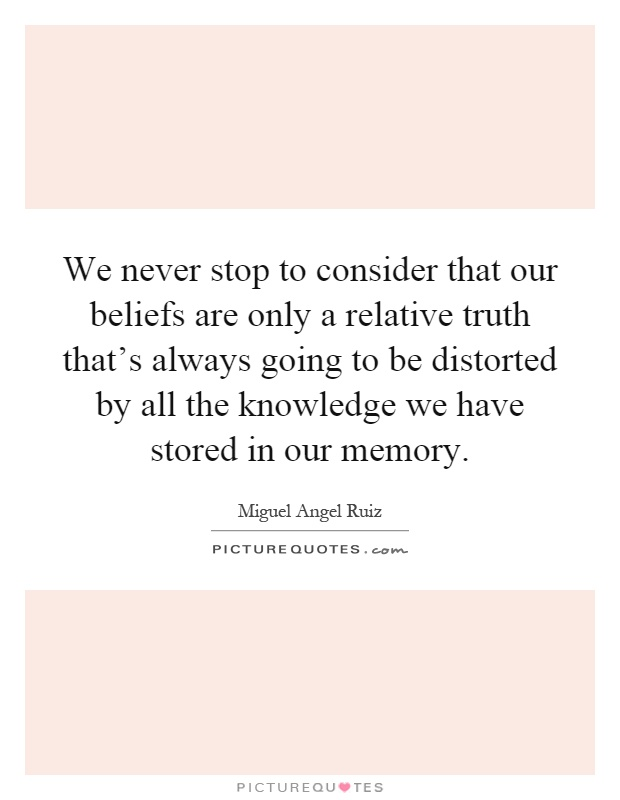 We never stop to consider that our beliefs are only a relative truth that's always going to be distorted by all the knowledge we have stored in our memory Picture Quote #1