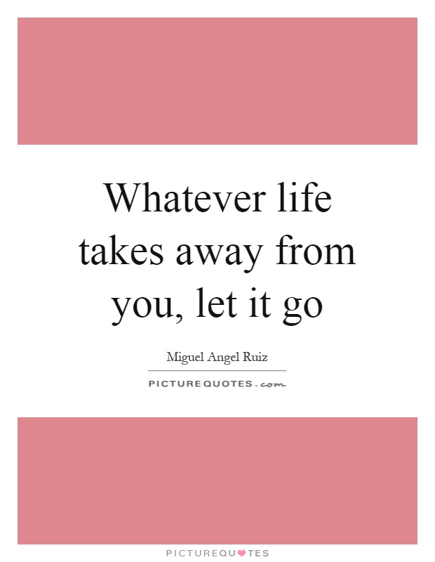 Whatever life takes away from you, let it go Picture Quote #1