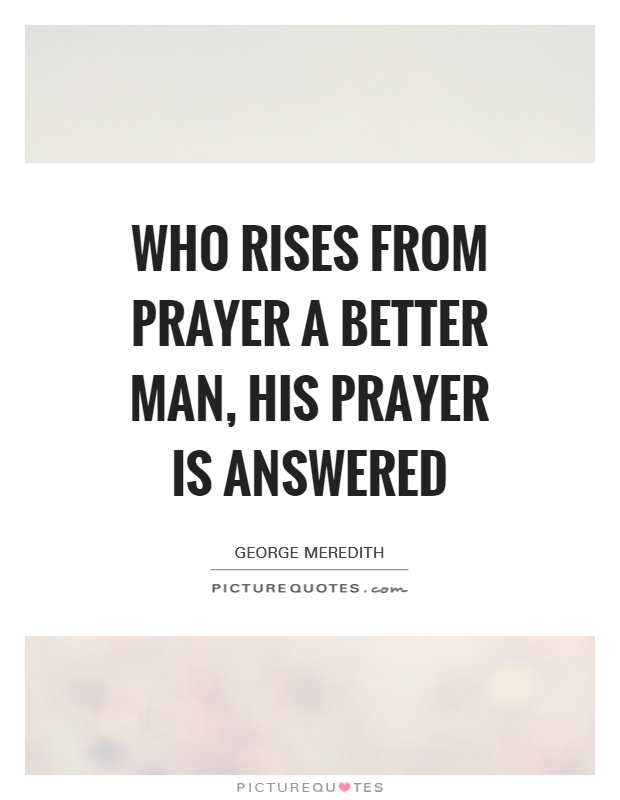 Who rises from prayer a better man, his prayer is answered Picture Quote #1