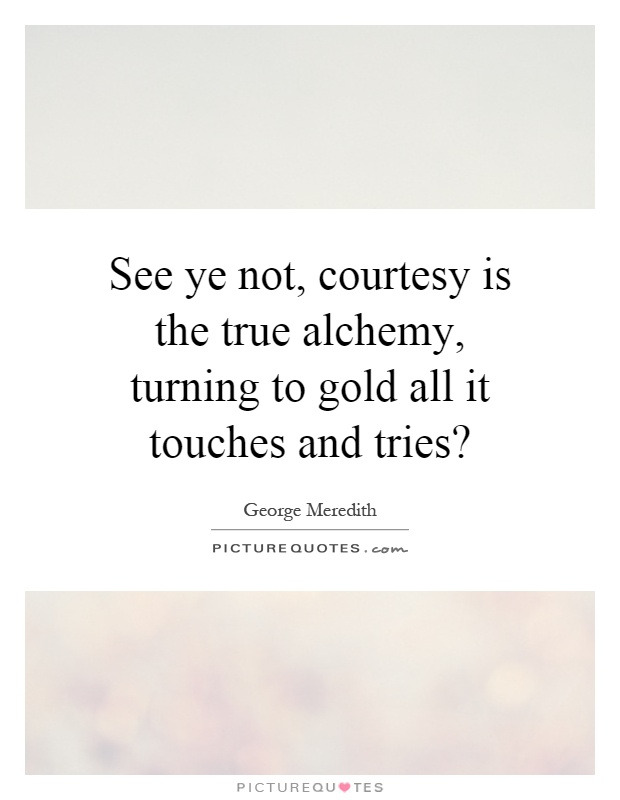 See ye not, courtesy is the true alchemy, turning to gold all it touches and tries? Picture Quote #1