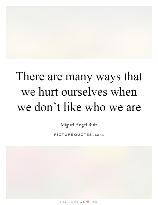 There are many ways that we hurt ourselves when we don't like who we are Picture Quote #1