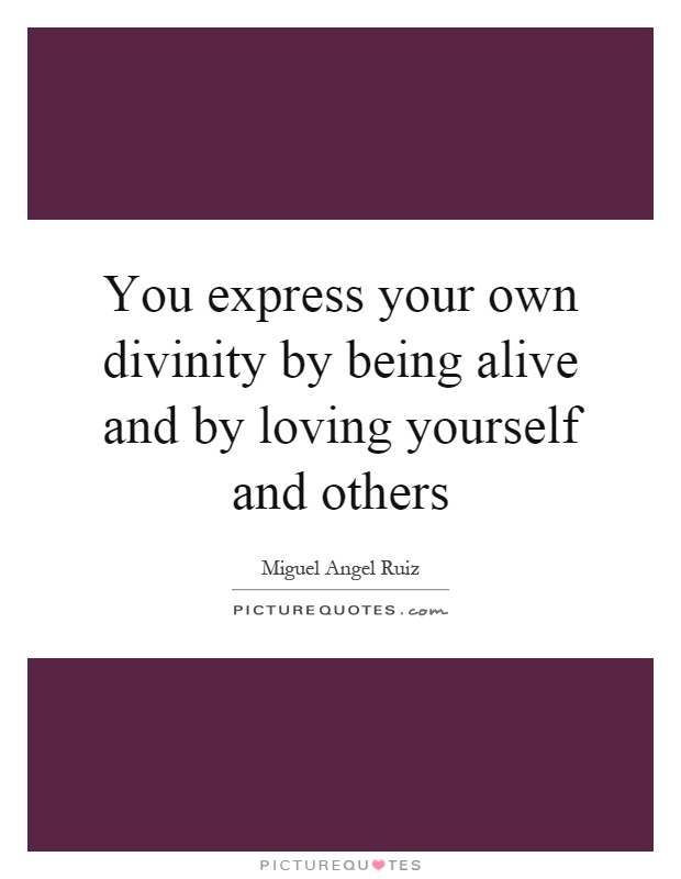 You express your own divinity by being alive and by loving yourself and others Picture Quote #1