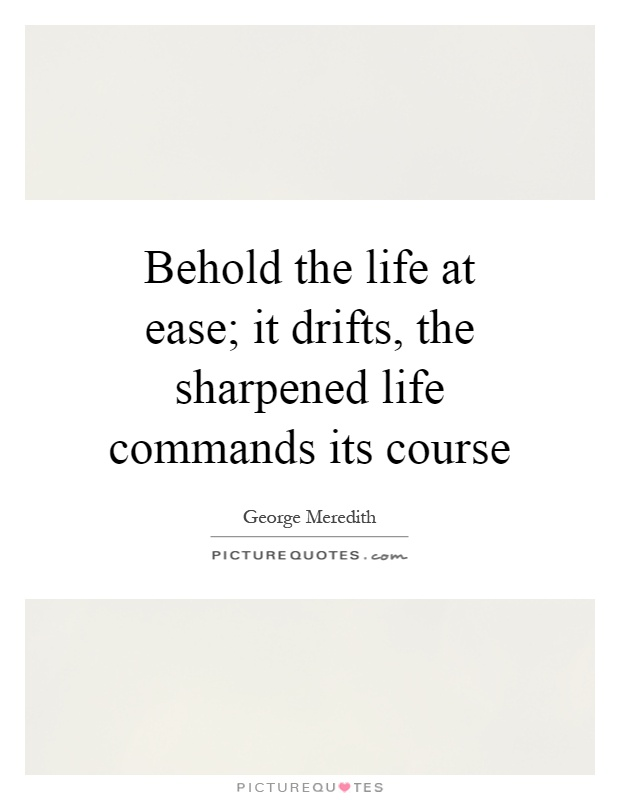 Behold the life at ease; it drifts, the sharpened life commands its course Picture Quote #1