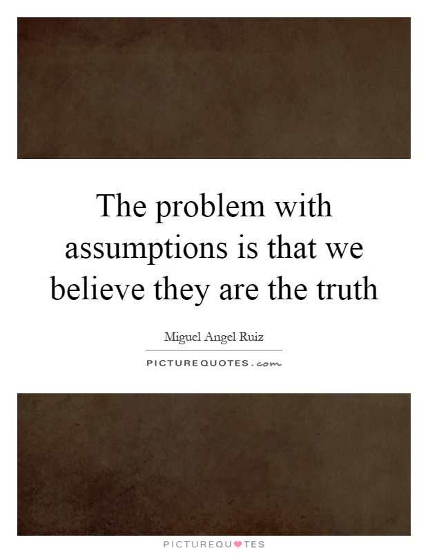 The problem with assumptions is that we believe they are the truth Picture Quote #1