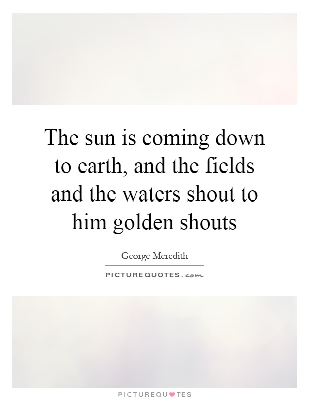 The sun is coming down to earth, and the fields and the waters shout to him golden shouts Picture Quote #1