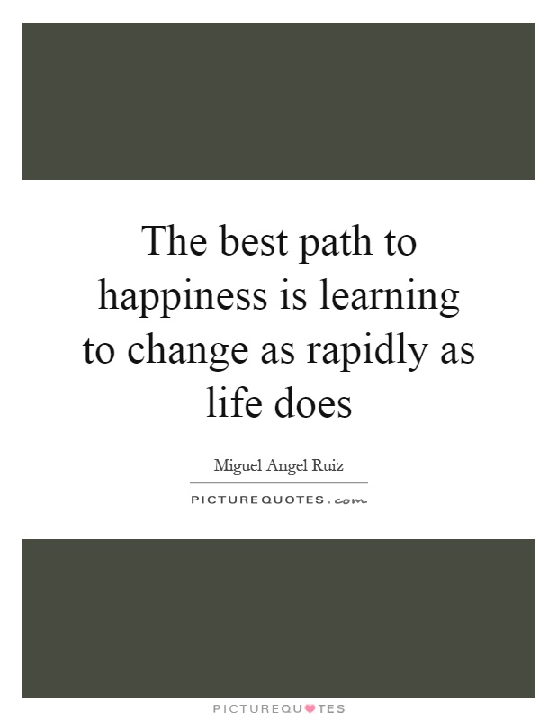 The best path to happiness is learning to change as rapidly as life does Picture Quote #1