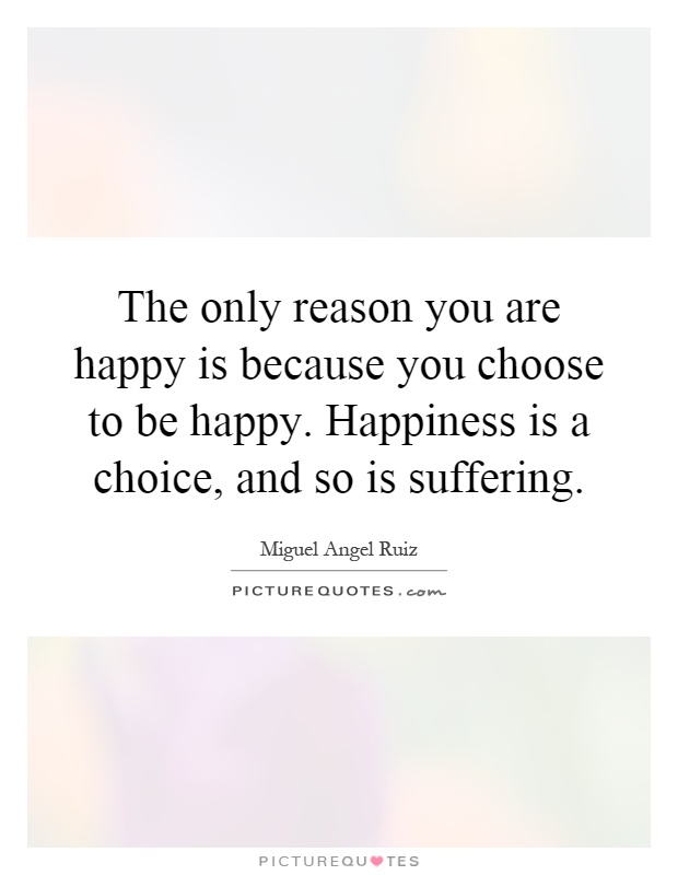 The only reason you are happy is because you choose to be happy. Happiness is a choice, and so is suffering Picture Quote #1