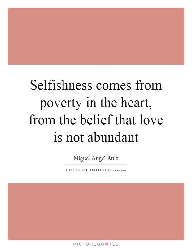 Selfishness comes from poverty in the heart, from the belief that love is not abundant Picture Quote #1