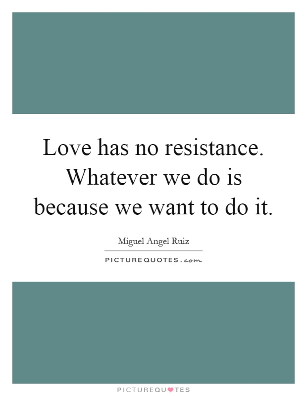 Love has no resistance. Whatever we do is because we want to do it Picture Quote #1
