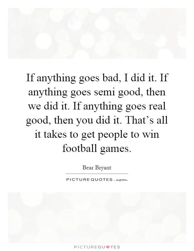 If anything goes bad, I did it. If anything goes semi good, then we did it. If anything goes real good, then you did it. That's all it takes to get people to win football games Picture Quote #1