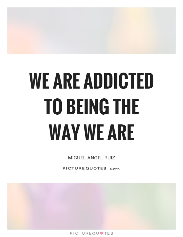 We are addicted to being the way we are Picture Quote #1