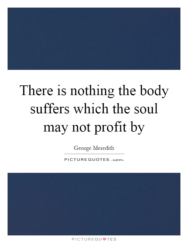 There is nothing the body suffers which the soul may not profit by Picture Quote #1