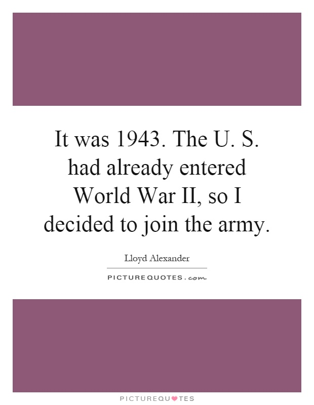 It was 1943. The U. S. had already entered World War II, so I decided to join the army Picture Quote #1
