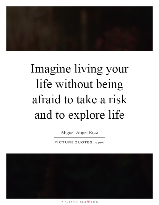 Imagine living your life without being afraid to take a risk and to explore life Picture Quote #1