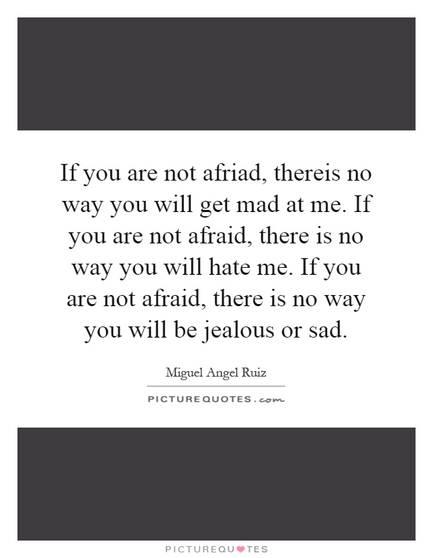 If you are not afriad, thereis no way you will get mad at me. If you are not afraid, there is no way you will hate me. If you are not afraid, there is no way you will be jealous or sad Picture Quote #1