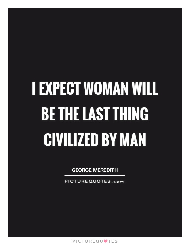 I expect woman will be the last thing civilized by man Picture Quote #1