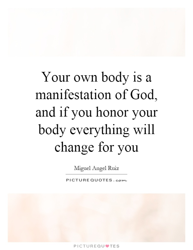Your own body is a manifestation of God, and if you honor your body everything will change for you Picture Quote #1
