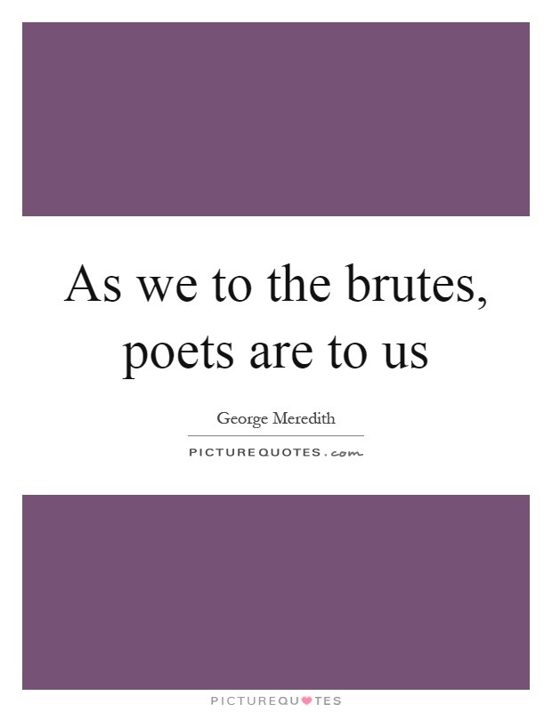 As we to the brutes, poets are to us Picture Quote #1