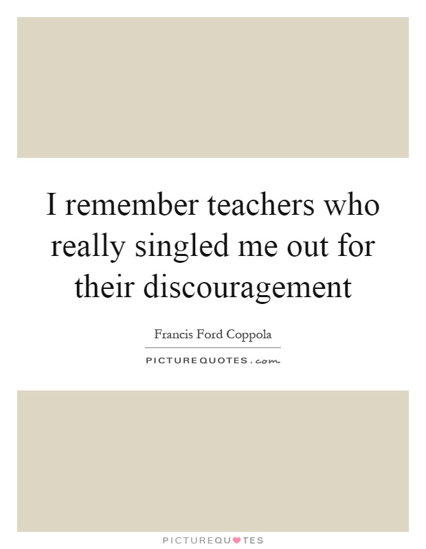 I remember teachers who really singled me out for their discouragement Picture Quote #1