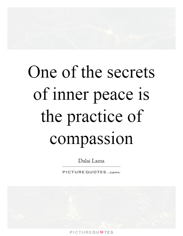 One of the secrets of inner peace is the practice of compassion Picture Quote #1