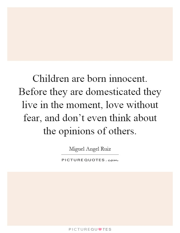 Children are born innocent. Before they are domesticated they live in the moment, love without fear, and don't even think about the opinions of others Picture Quote #1